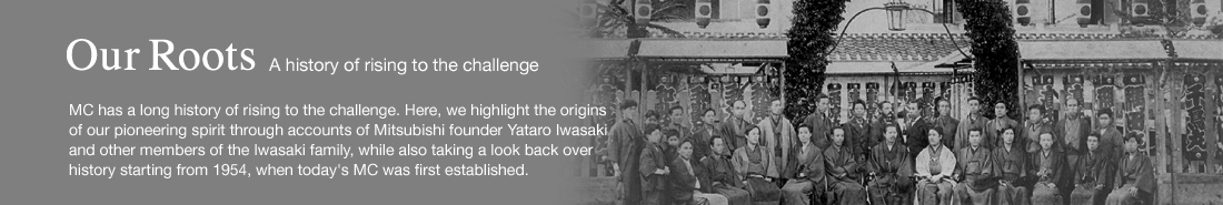 Our Roots - A history of rising to the challenge - MC has a long history of rising to the challenge. Here, we highlight the origins of our pioneering spirit through accounts of Mitsubishi founder Yataro Iwasaki and other members of the Iwasaki family, while also taking a look back over history starting from 1954, when today's MC was first established.