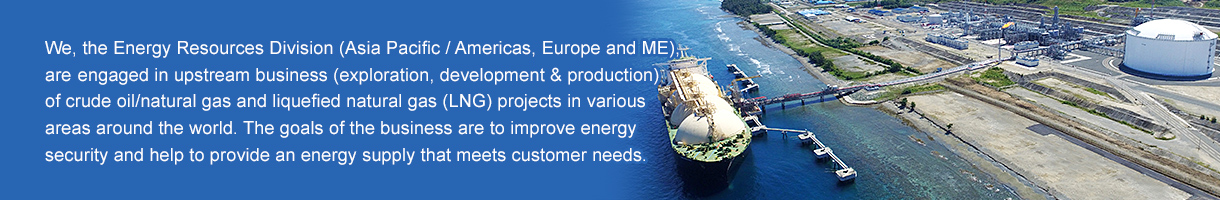 We, the Energy Resources Division (Asia Pacific / Americas, Europe and ME), are engaged in upstream business (exploration, development & production) of crude oil/natural gas and liquefied natural gas (LNG) projects in various areas around the world. The goals of the business are to improve energy security and help to provide an energy supply that meets customer needs.