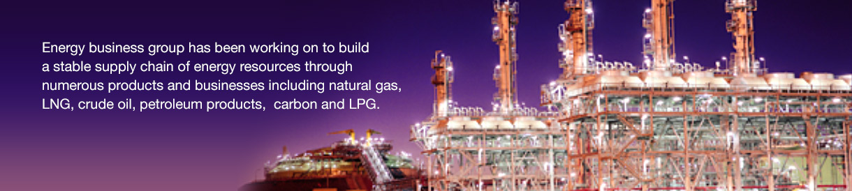 Energy business group has been working on to build a stable supply chain of energy resources through numerous products and businesses including natural gas, LNG, crude oil, petroleum products, carbon and LPG.