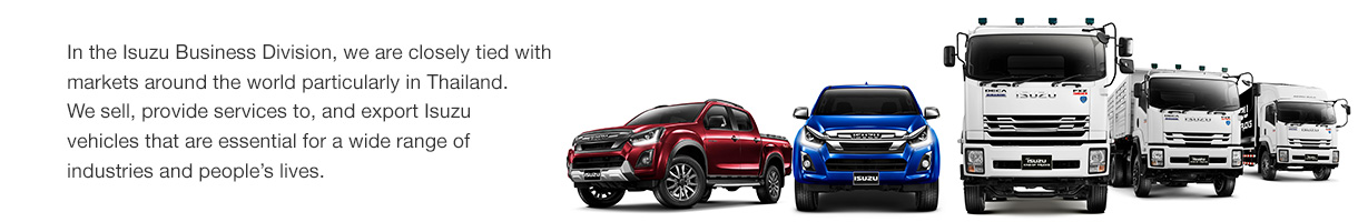 In the Isuzu Business Division, we are closely tied with markets around the world particularly in Thailand. We sell, provide services to, and export Isuzu motor vehicles that are essential for a wide range of industries and people's lives.