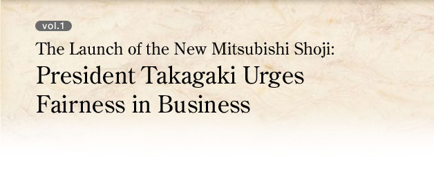 vol.1 The Launch of the New Mitsubishi Shoji:President Takagaki Urges Fairness in Business