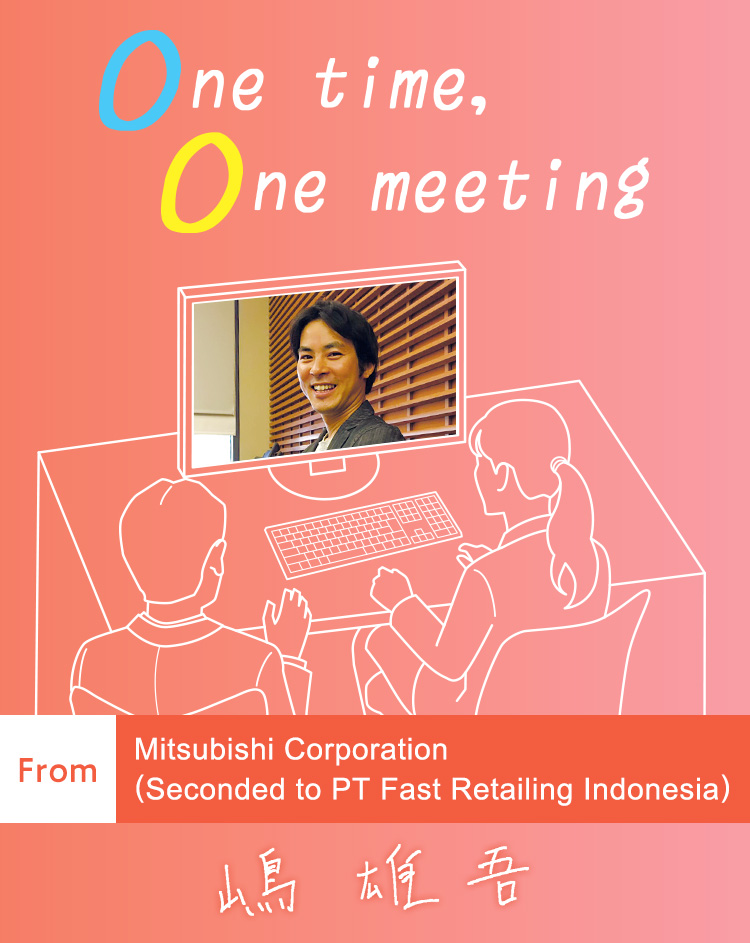 One time, One meeting From Mitsubishi Corporation (Seconded to PT Fast Retailing Indonesia)