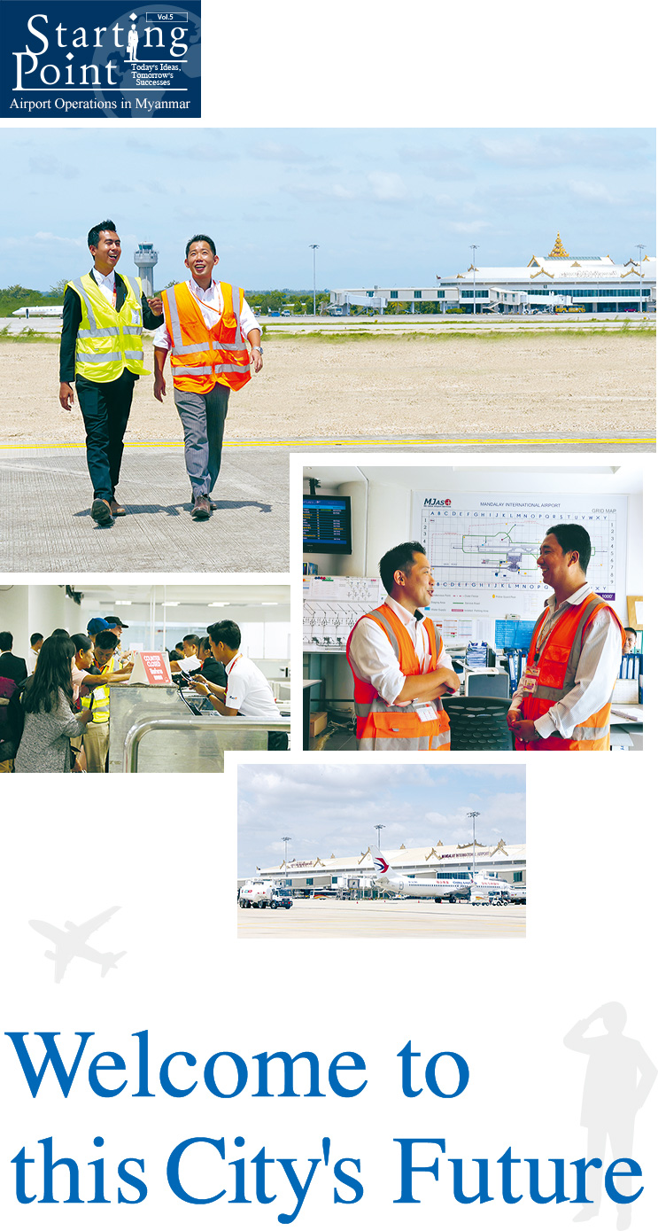 Starting Point : Today's Ideas, Tomorrow's Successes Vol.5 Airport Operations in Myanmar Welcome to this City's Future