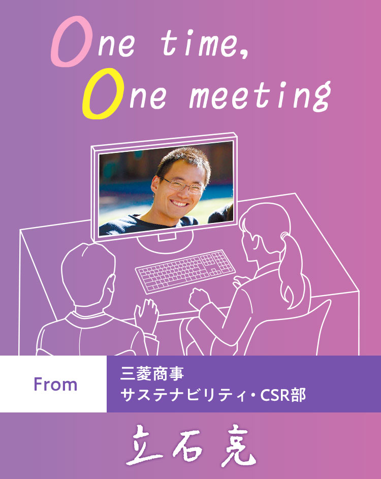 One time, One meeting From 三菱商事 サステナビリティ・CSR部 立石 亮